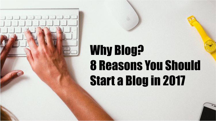 Why Blog 8 Reasons You Should Start a Blog in 2017